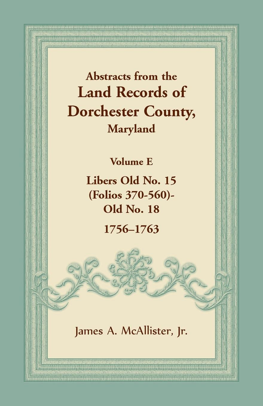 Jr. James A. McAllister Abstracts from the Land Records of Dorchester County, Maryland, Volume E. 1756-1763 цена
