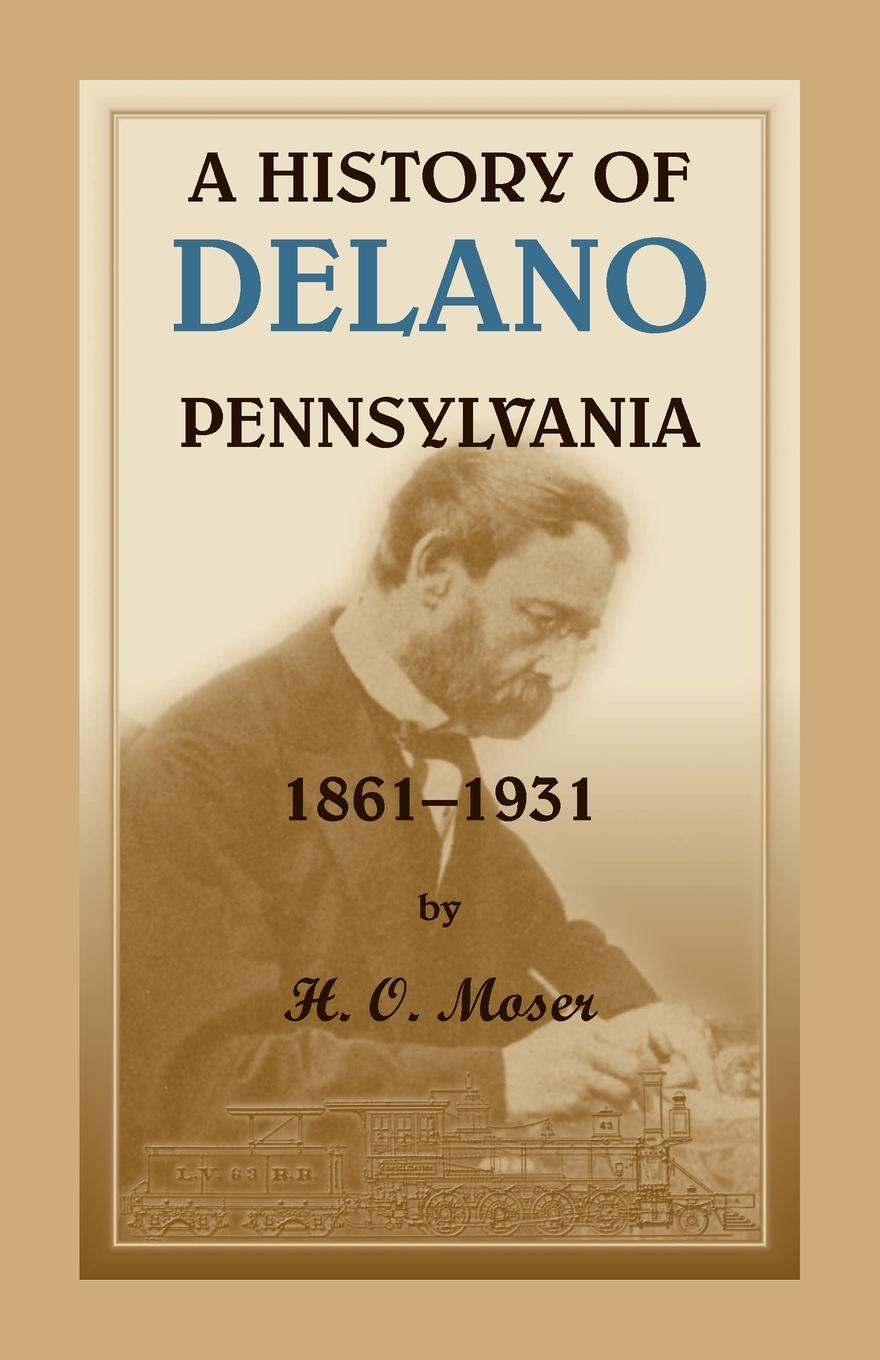 H. O. Moser A History of Delano, Pennsylvania john logan campbell poenamo sketches of the early days in new zealand romance and reality of antipodean life in the infancy of a new colony