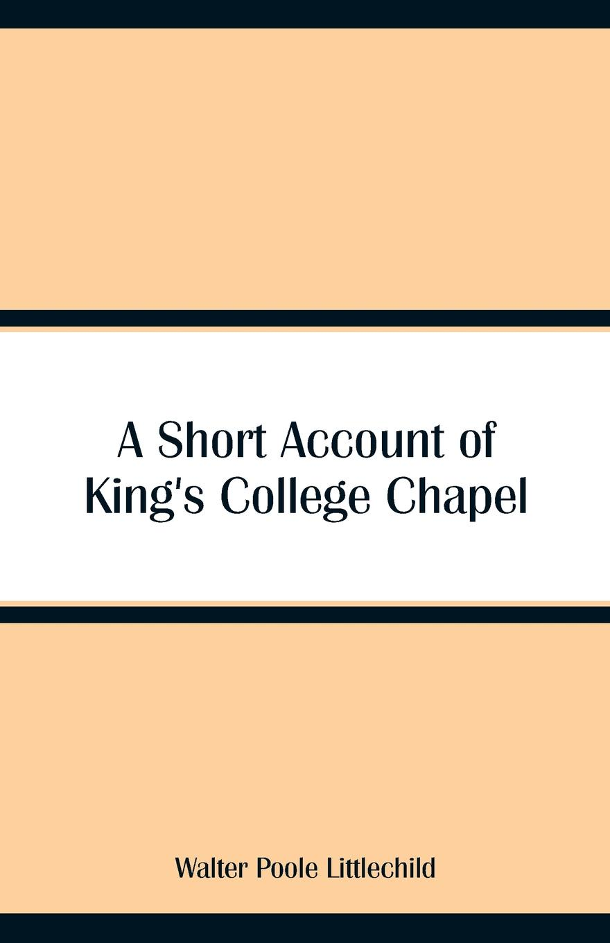 A Short Account of King`s College Chapel. Walter Poole Littlechild