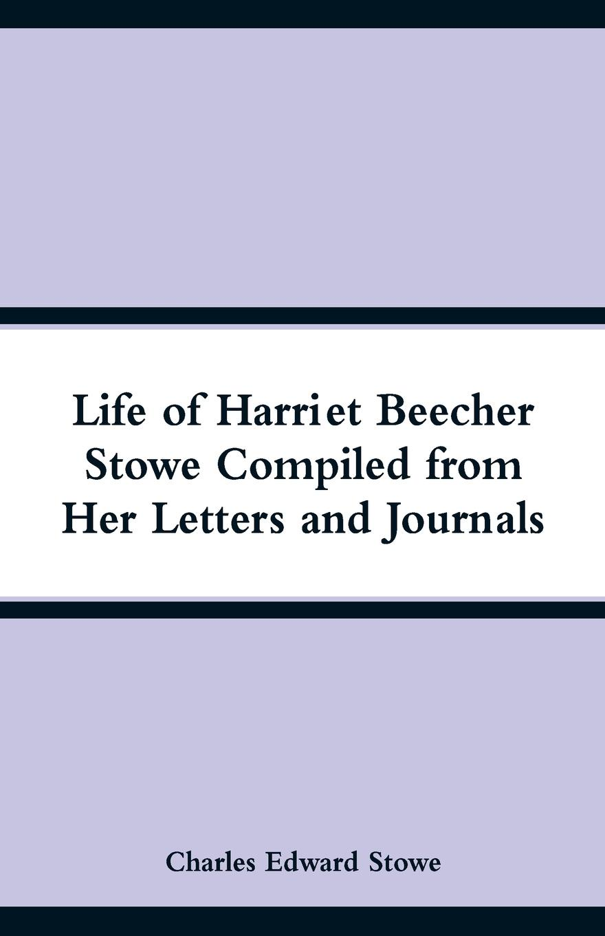 Life of Harriet Beecher Stowe Compiled from Her Letters and Journals. Charles Edward Stowe
