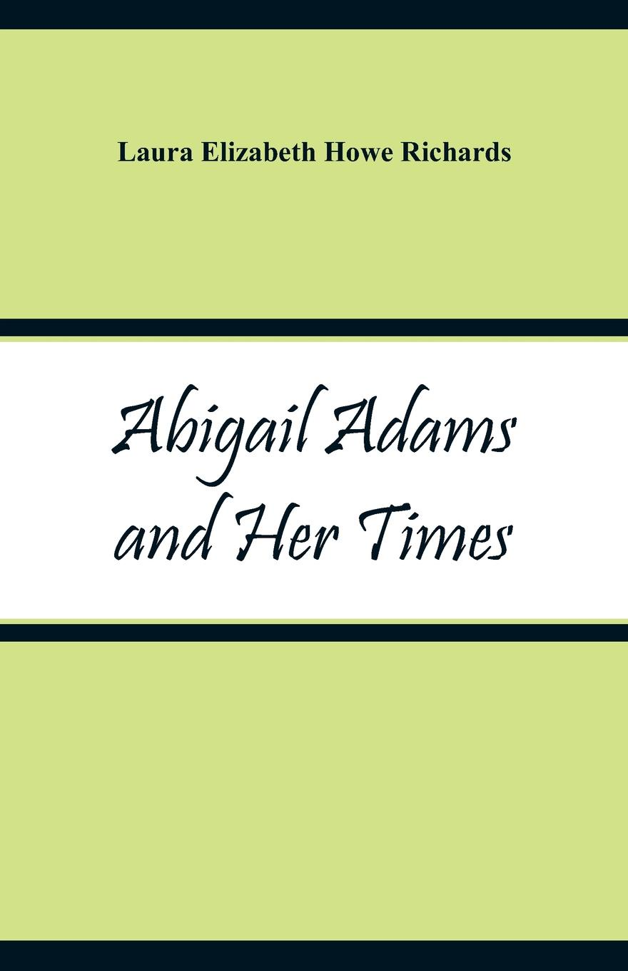 Abigail Adams and Her Times. Laura Elizabeth Howe Richards