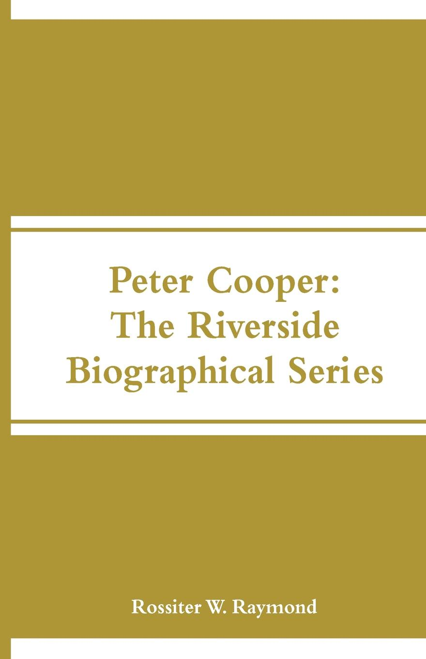 Peter Cooper. The Riverside Biographical Series. Rossiter W. Raymond