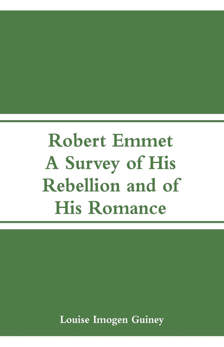 Robert Emmet. A Survey of His Rebellion and of His Romance. Louise Imogen Guiney
