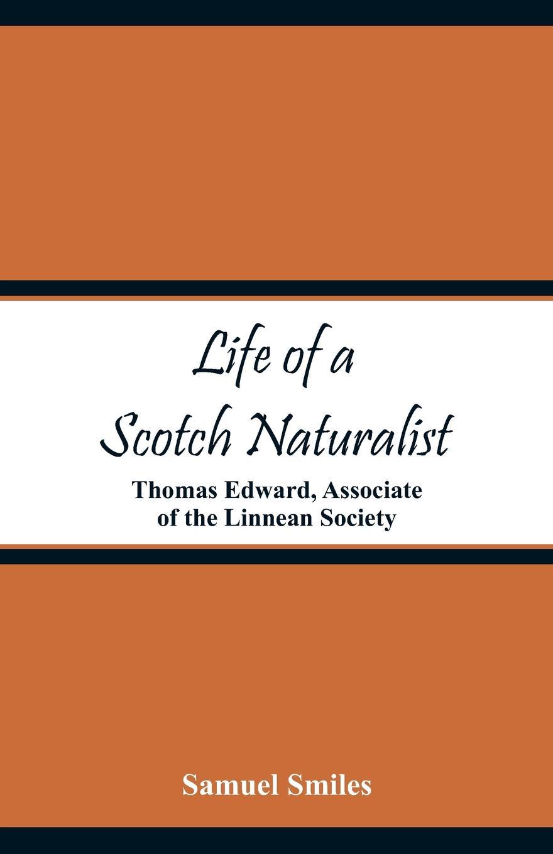 Life of a Scotch Naturalist. Thomas Edward, Associate of the Linnean Society. Samuel Smiles