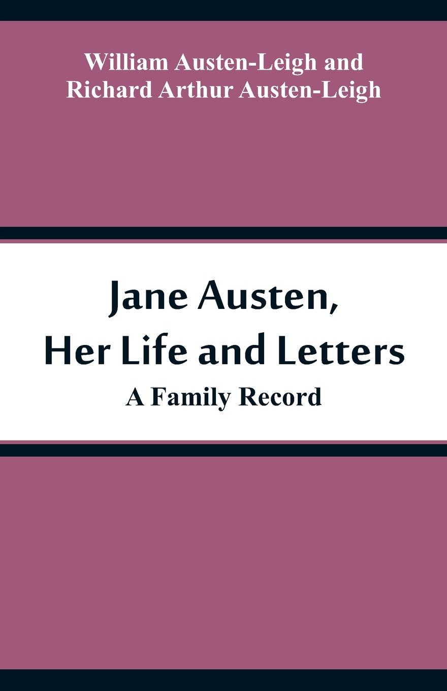 William Austen-Leigh, Richard Arthur Austen-Leigh Jane Austen, Her Life and Letters. A Family Record jane austen letters of jane austen edited with an introd and critical remarks