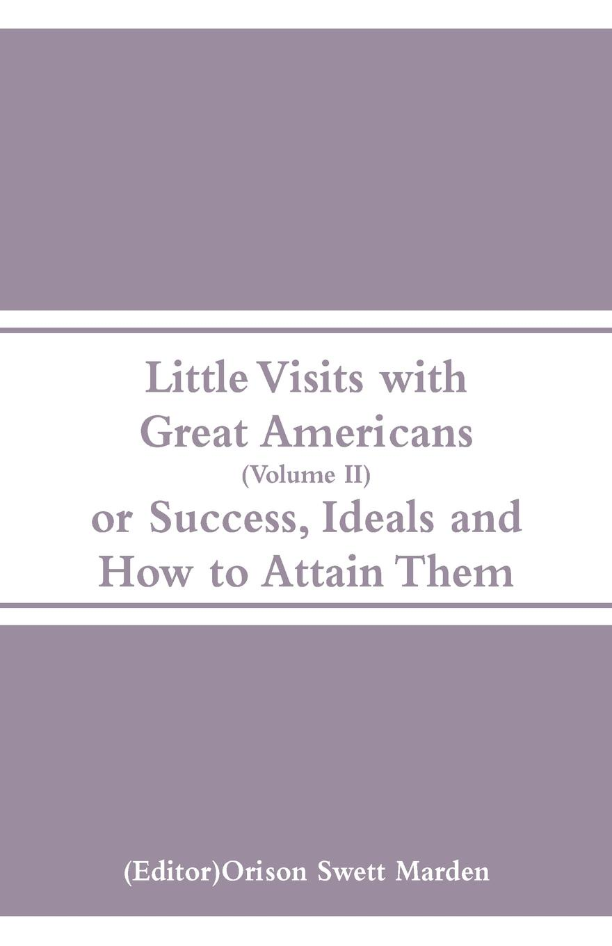 Little Visits with Great Americans (Volume II). Or Success, Ideals and How to Attain Them.