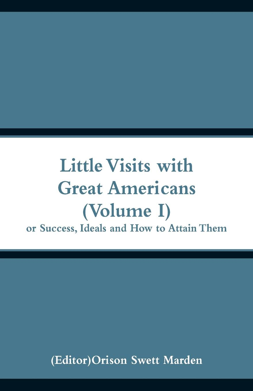 Little Visits with Great Americans (Volume I). Or Success, Ideals and How to Attain Them.