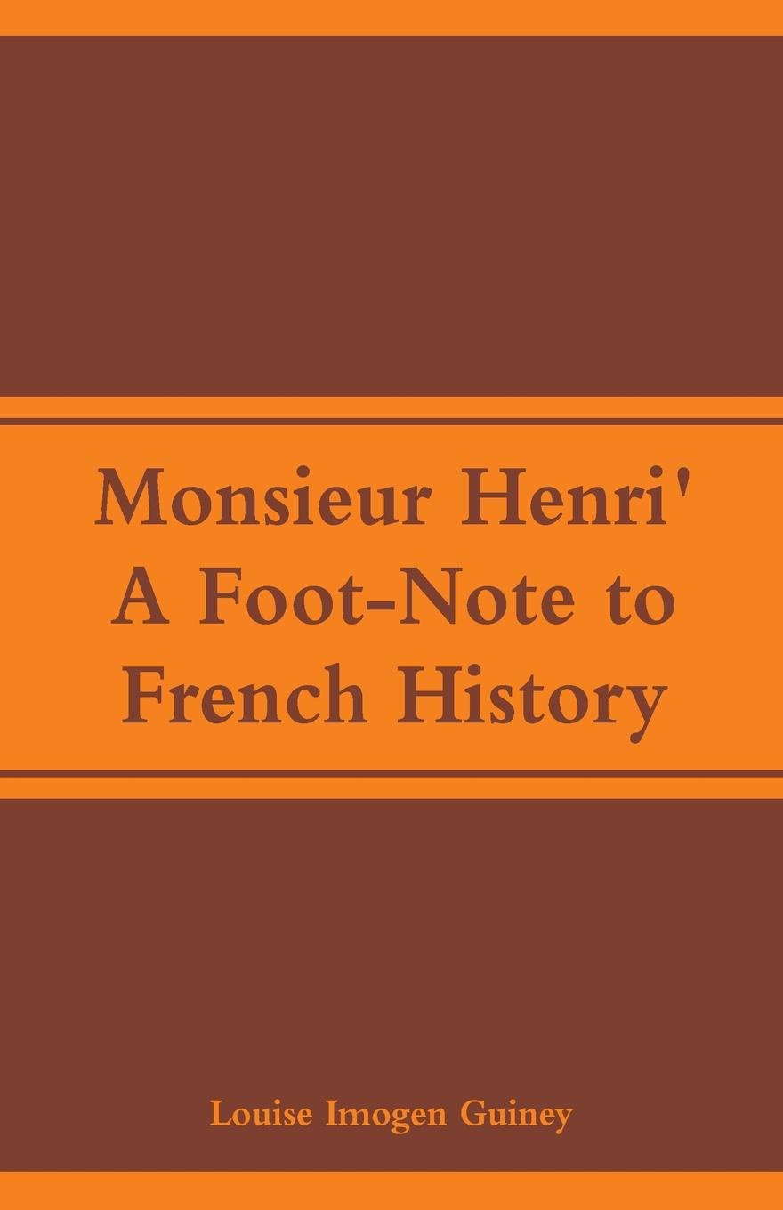 Monsieur Henri`. A Foot-Note to French History. Louise Imogen Guiney