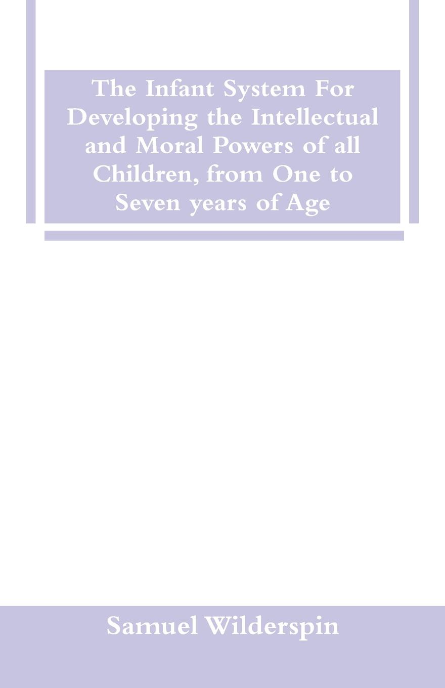 Samuel Wilderspin The Infant System For Developing the Intellectual and Moral Powers of all Children, from One to Seven years of Age felix adler the moral instruction of children