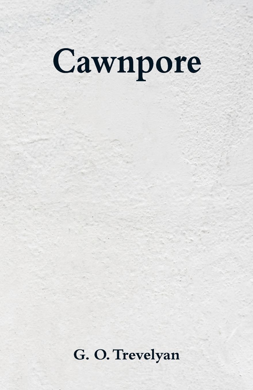 Cawnpore. G. O. Trevelyan