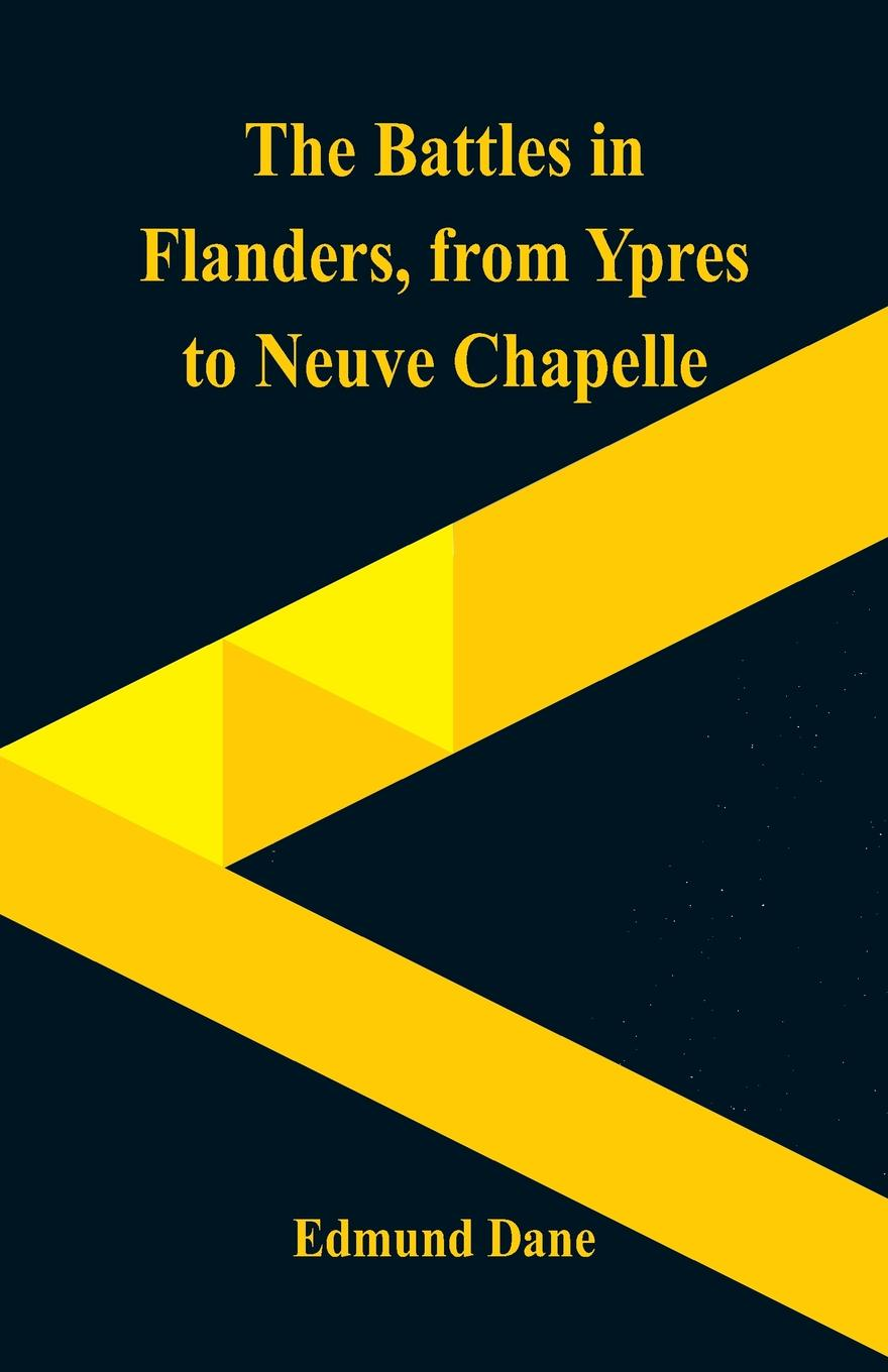 The Battles in Flanders,. from Ypres to Neuve Chapelle. Edmund Dane