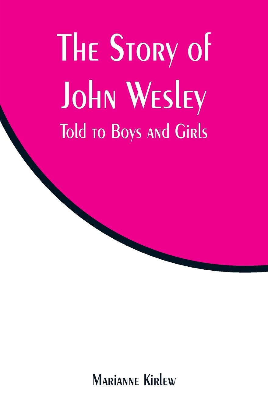 Marianne Kirlew The Story of John Wesley. Told to Boys and Girls unknown gems of poetry for girls and boys