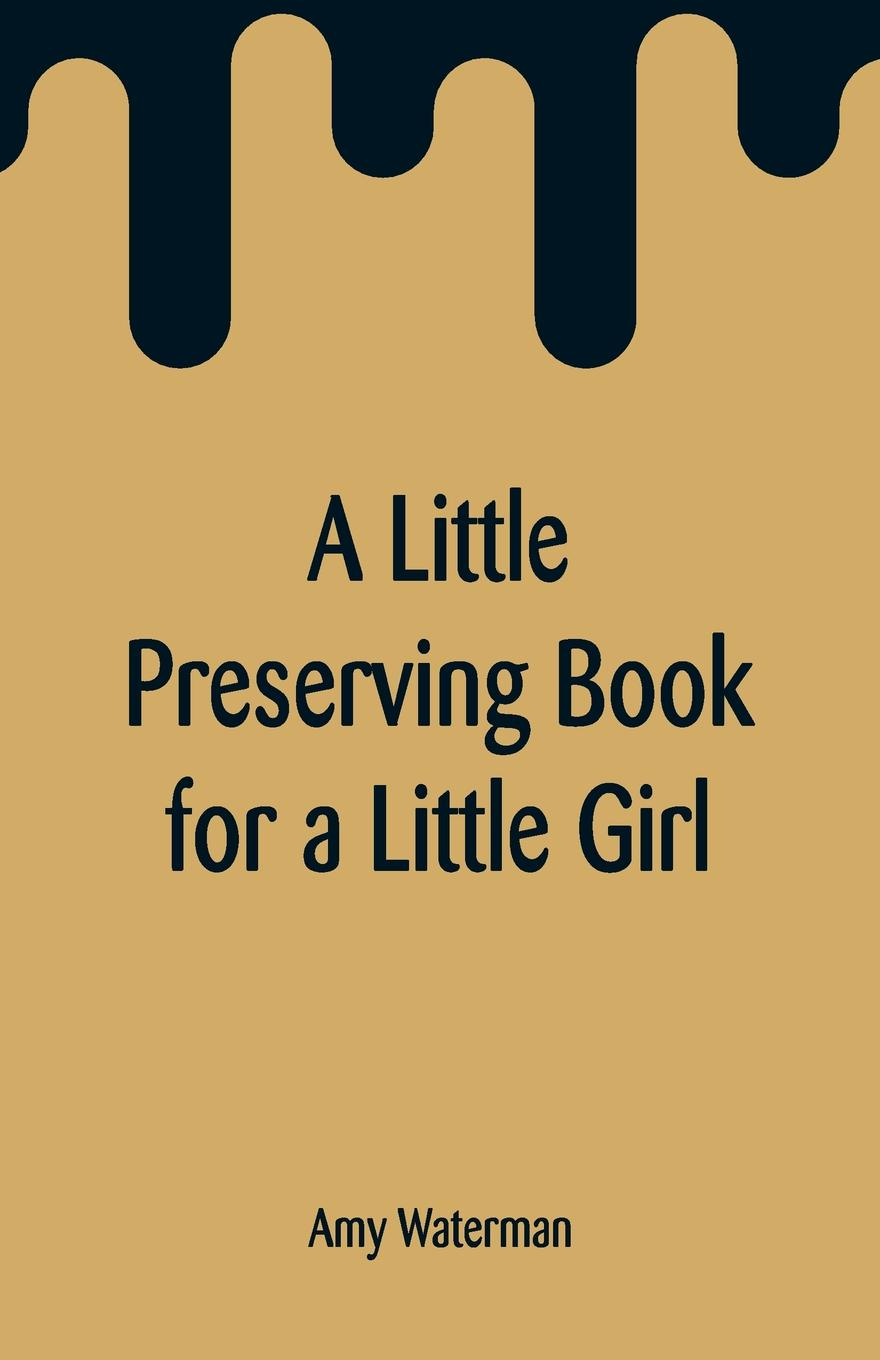 Amy Waterman A Little Preserving Book for a Girl
