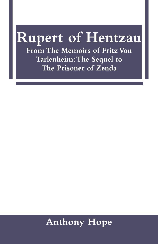 Фото - Anthony Hope Rupert of Hentzau. From The Memoirs of Fritz Von Tarlenheim: The Sequel to The Prisoner of Zenda anthony hope the prisoner of zenda and rupert of hentzau