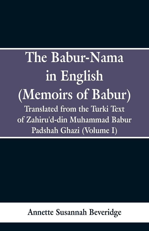 Annette Susannah Beveridge The Babur-nama in English (Memoirs of Babur). Translated from the original Turki text of Zahiru'd-din Muhammad Babur Padshah Ghazi (Volume I) shaykh muhammad sadiq abadi akabir ka maqaam e tawazu