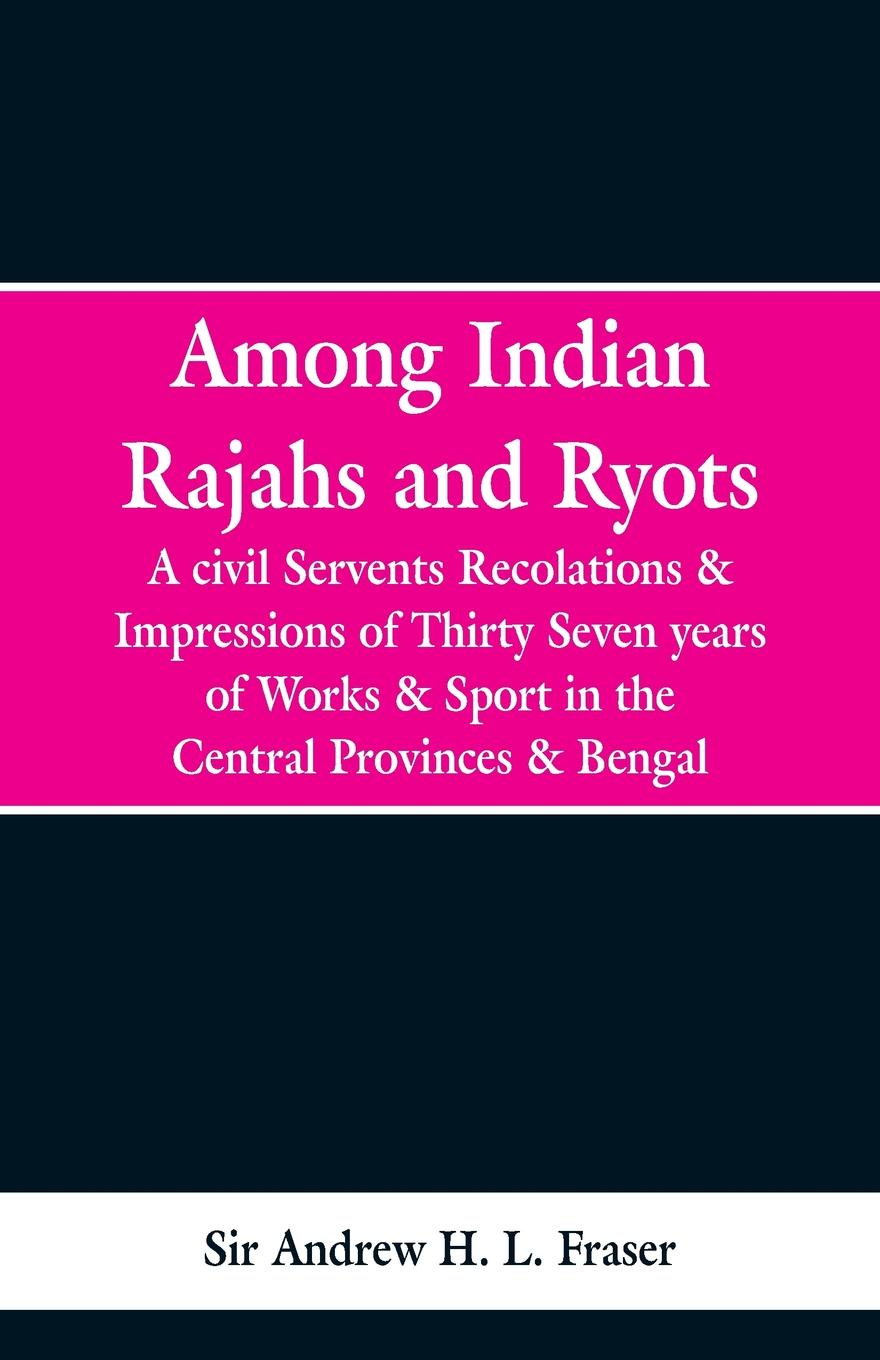 Sir Andrew H. L. Fraser Among Indian Rajahs and Ryots. A Civil Servant's Recollections and Impressions of Thirty-seven Years of Works and Sport in the Central Provinces and Bengal white herbert thirkell a civil servant in burma