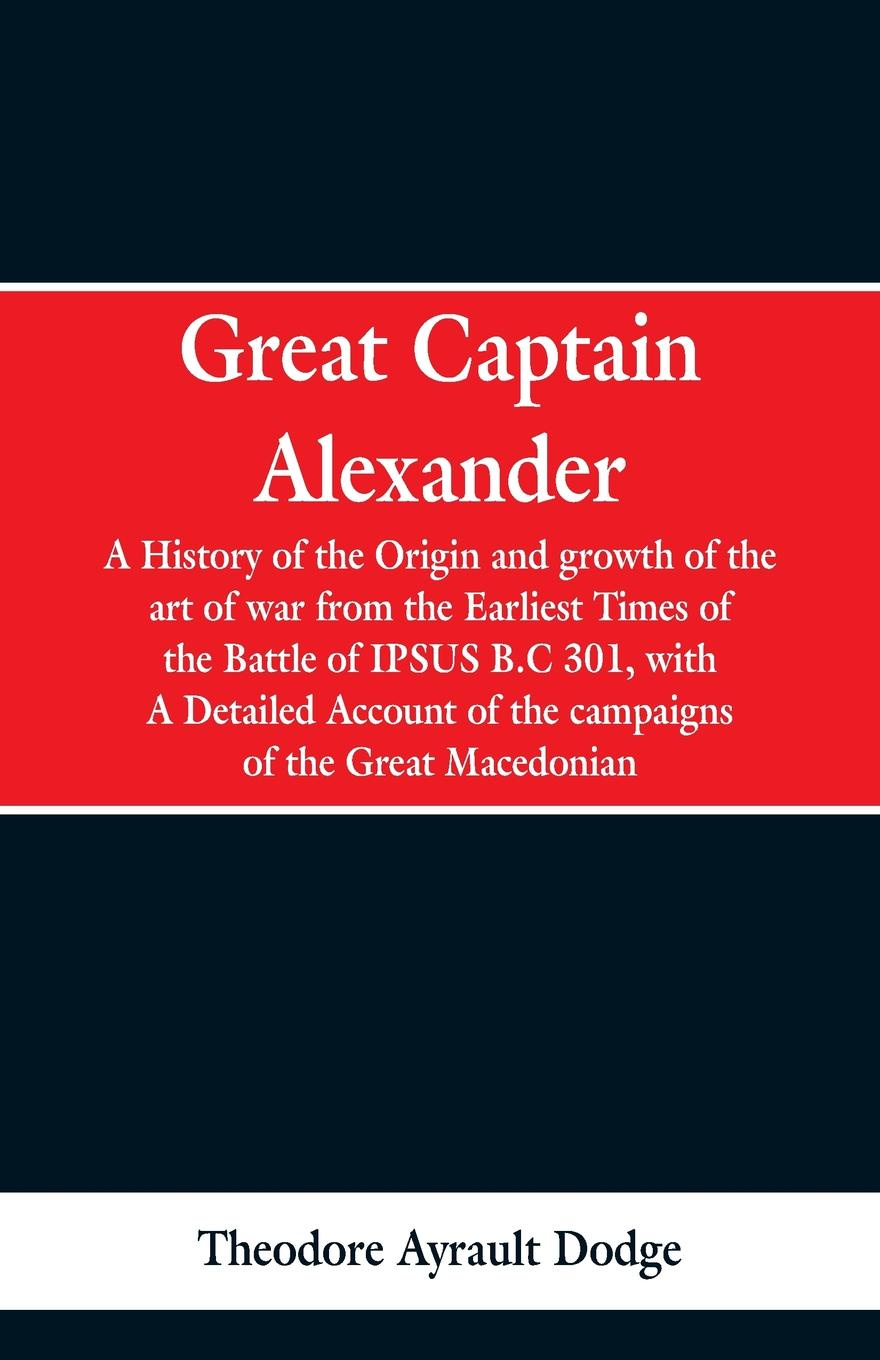 Theodore Ayrault Dodge Great Captain Alexander. A History of the Origin and Growth of the Art Of War from the Earliest Times to the Battle of Ipsus, B.C. 301, With a Detailed Account of the Campaigns of the Great Macedonian цена и фото