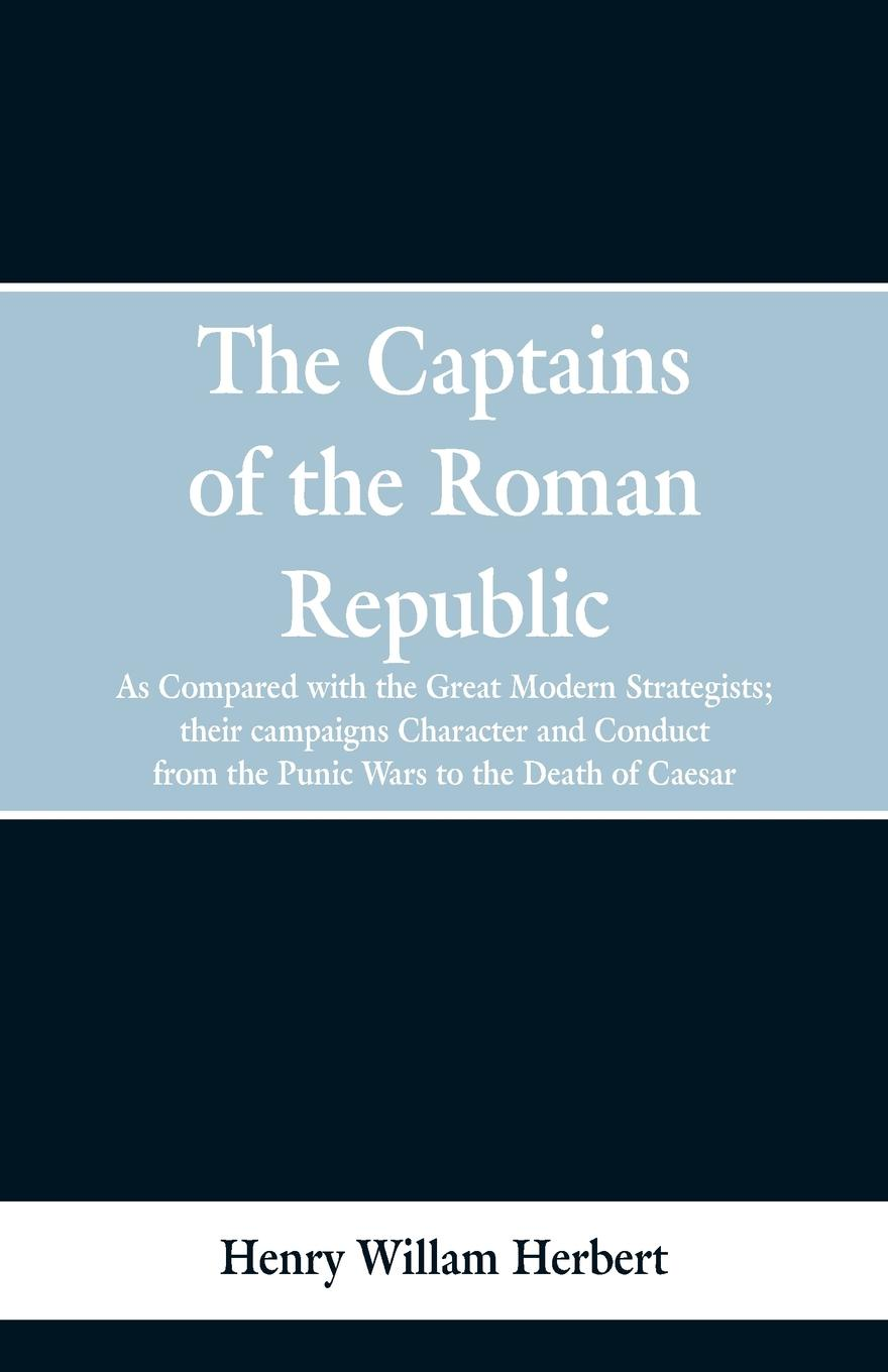 Henry William Herbert The Captains of the Roman Republic. As Compared With the Great Modern Strategists; Their Campaigns, Character, and Conduct From the Punic Wars to the Death of Caesar modern death