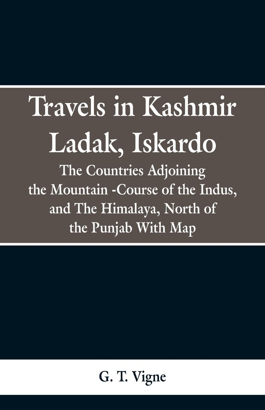 G. T. Vigne Travels in Kashmir Ladak, Iskardo, the Countries Adjoning the Mountain -Course of the Indus, and The Himalya , North of the Punjab With Map