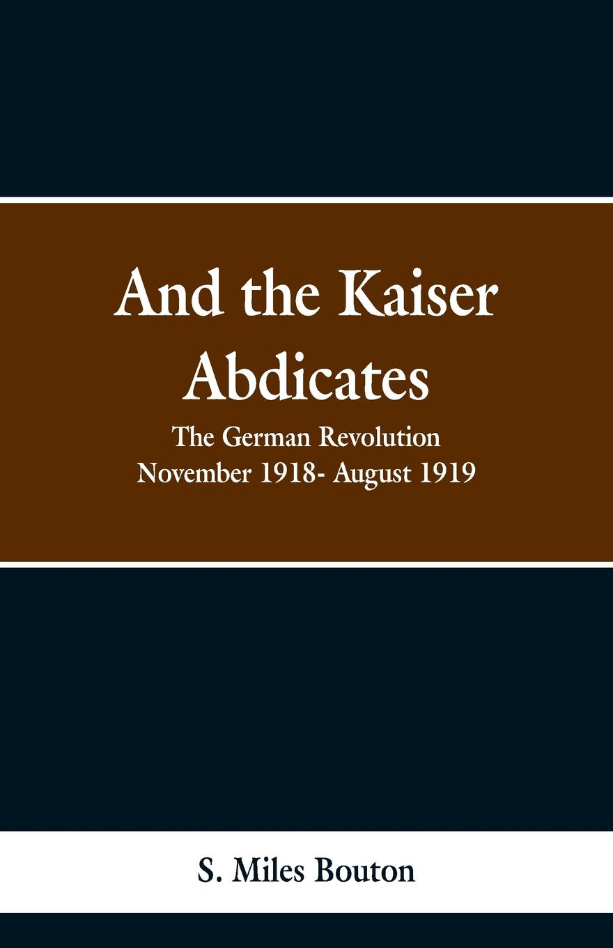 S. Miles Bouton And the Kaiser Abdicates. The German Revolution November 1918- August 1919