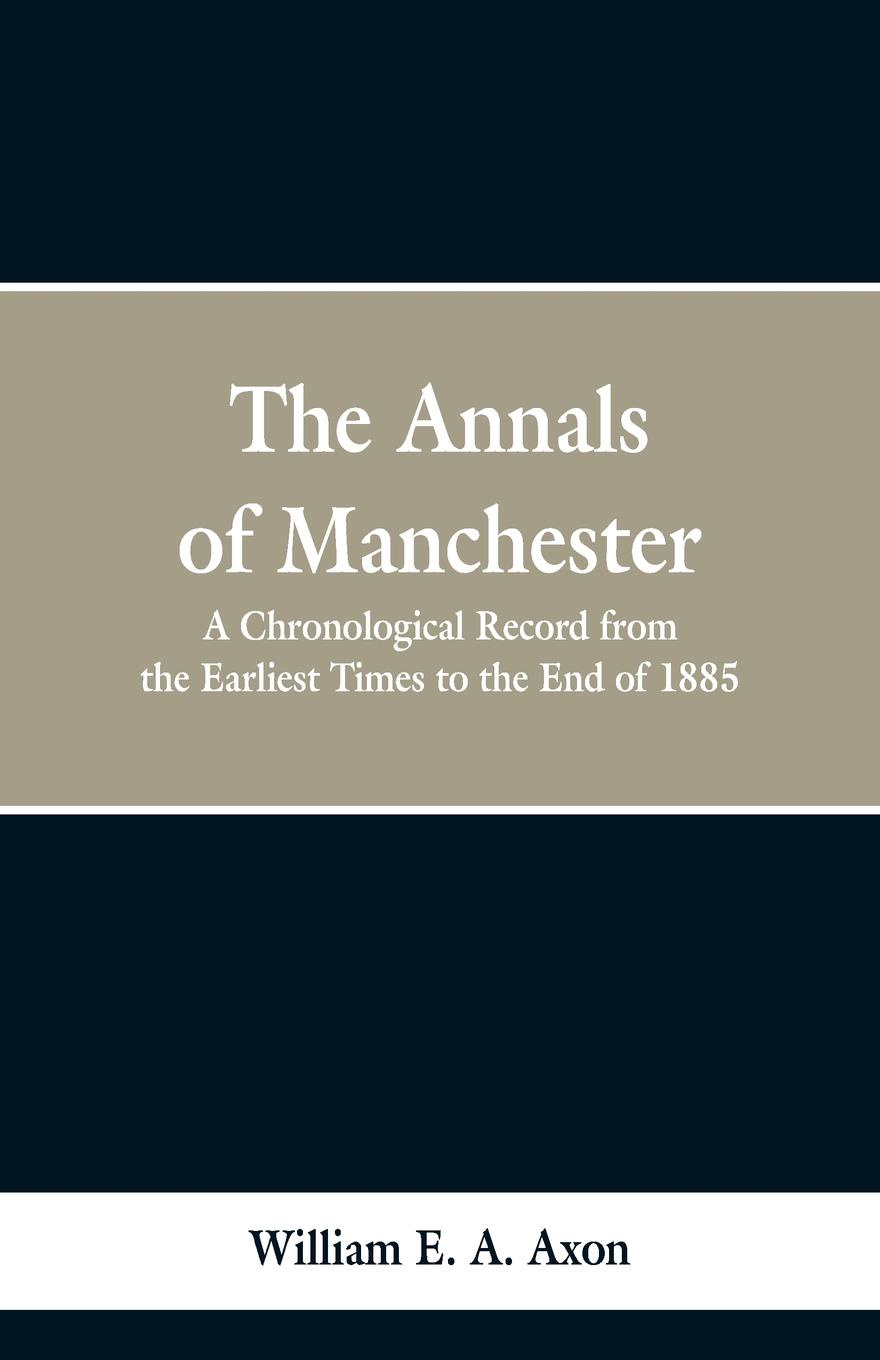 William E. A. Axon The Annals of Manchester. A Chronological Record from the Earliest Times to the End of 1885. the end times