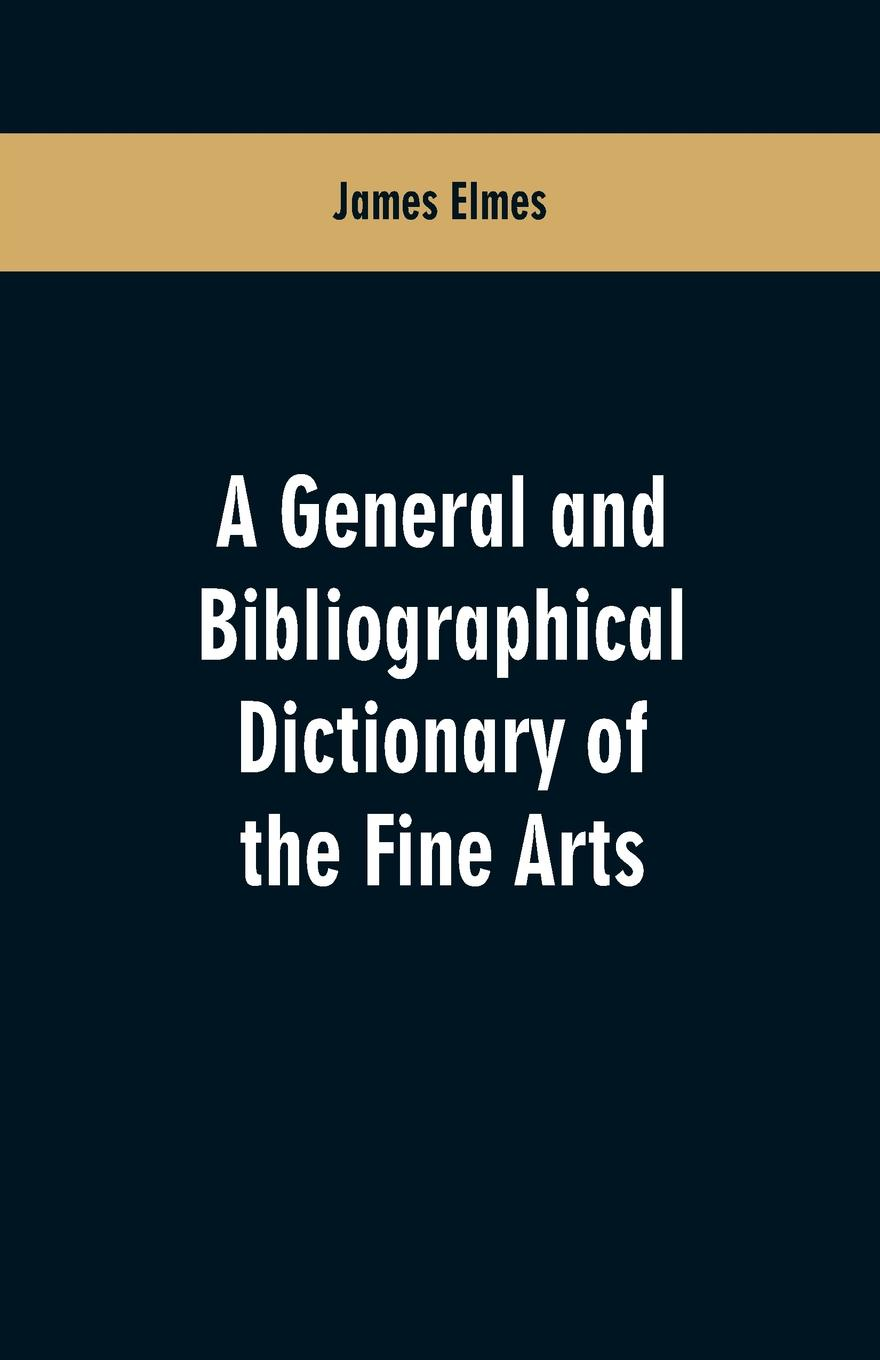 лучшая цена James Elmes A general and bibliographical dictionary of the fine arts. Containing explanations of the principal terms used in the arts of painting, sculpture, architecture, and engraving, in all their various branches; historical sketches of the rise and prog...