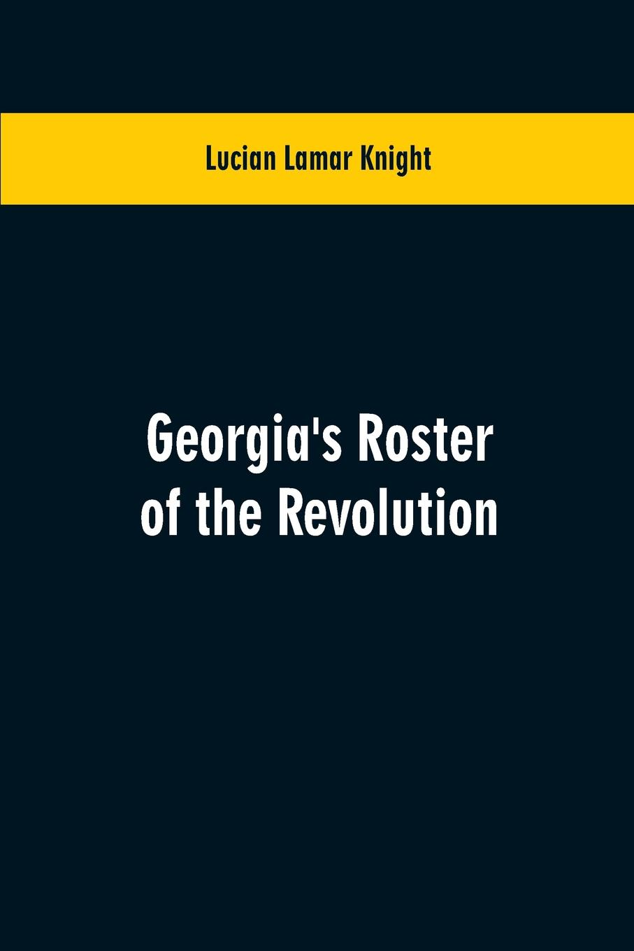 Lucian Lamar Knight Georgia's Roster of the Revolution. Containing a List of the States Defenders; Officers and Men; Soldiers and Sailors; Partisans and Regulars; Whether Enlisted from Georgia Or Settled in Georgia After the Close of Hostilities edward s farrow mountain scouting a handbook for officers and soldiers on the frontiers