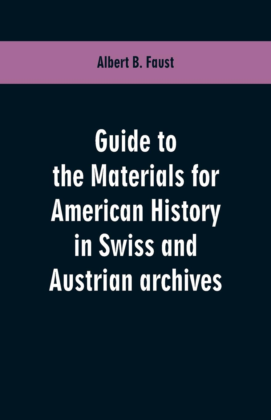 Albert B. Faust Guide to the materials for American history in Swiss and Austrian archives luis marino pérez guide to the materials for american history in cuban archive 1907