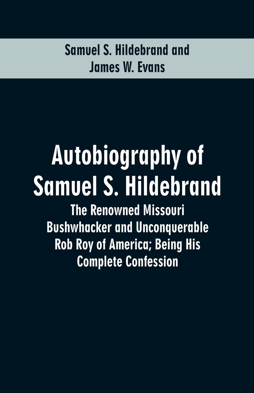Samuel S. Hildebrand, James W. Evans Autobiography Of Samuel S. Hildebrand. The Renowned Missouri Bushwhacker And Unconquerable Rob Roy Of America; Being His Complete Confession unknown the hunted outlaw or donald morrison the canadian rob roy