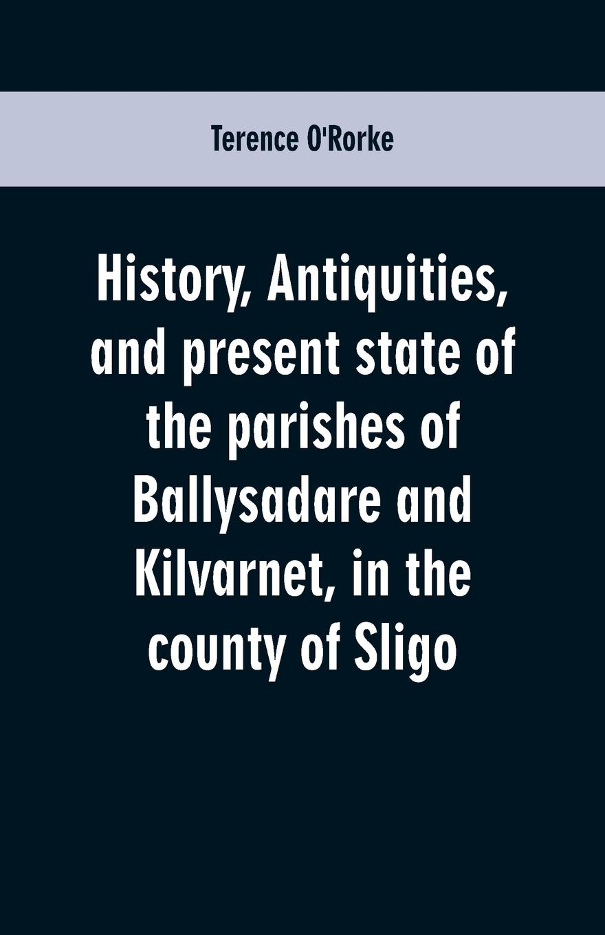 Terence O'Rorke History, antiquities, and present state of the parishes of Ballysadare and Kilvarnet, in the county of Sligo; with notices of the O'Haras, the Coopers, the Percivals, and other local families thomas hinderwell the history and antiquities of scarborough and the vicinity