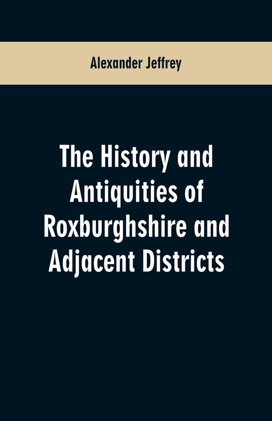 Alexander Jeffrey The History and antiquities of Roxburghshire and Adjacent Districts thomas hinderwell the history and antiquities of scarborough and the vicinity