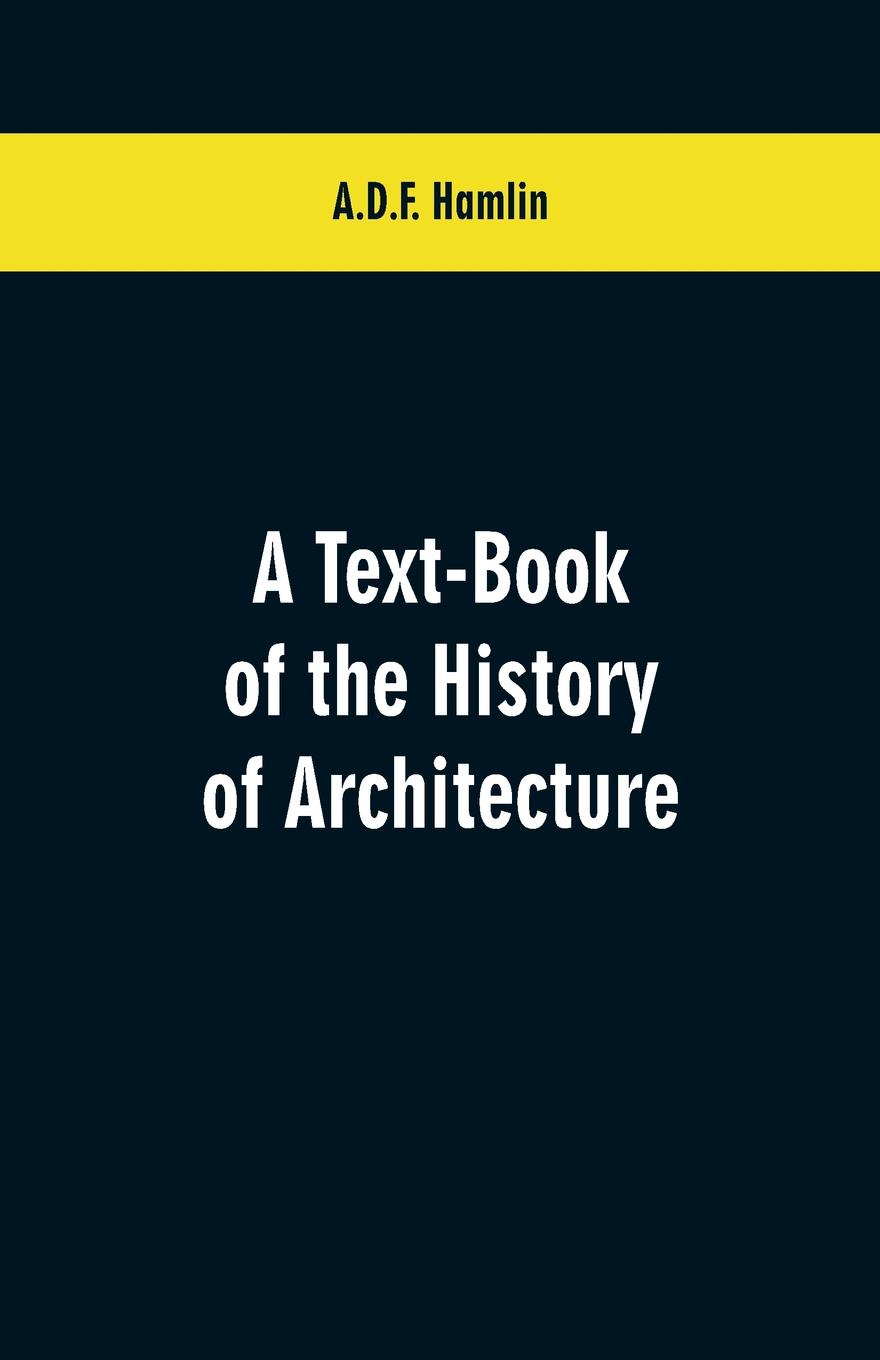 A.D.F. Hamlin A Text-Book of the History of Architecture john joseph welch a text book of naval architecture for the use of officers of the royal navy