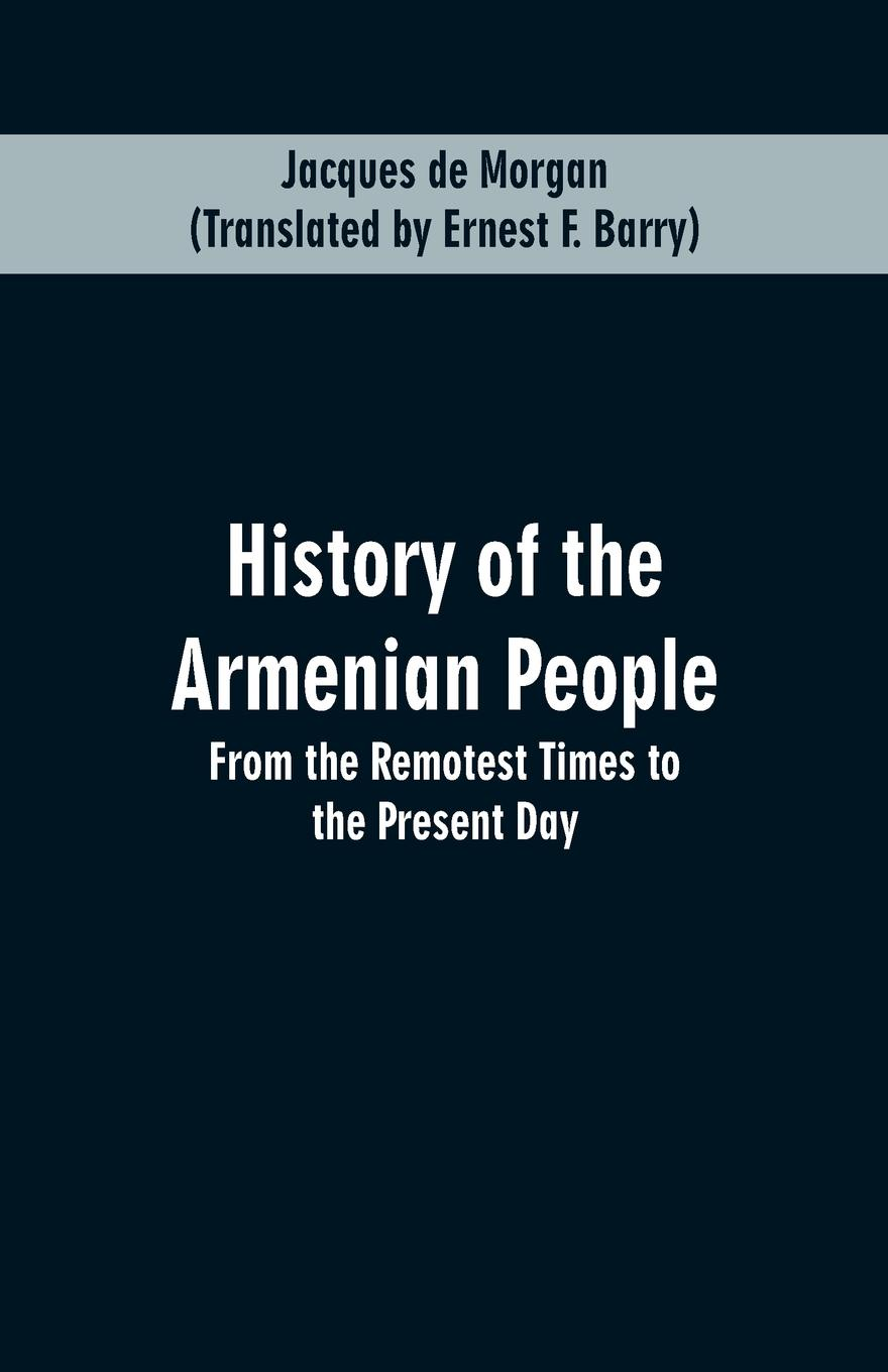 Jacques de Morgan, Ernest F. Barry HISTORY OF THE ARMENIAN PEOPLE. From the Remotest Times to Present Day