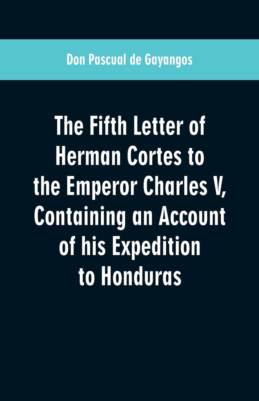 Don Pascual de Gayangos The Fifth Letter of Herman Cortes to the Emperor Charles V. Containing an Account his Expedition Honduras