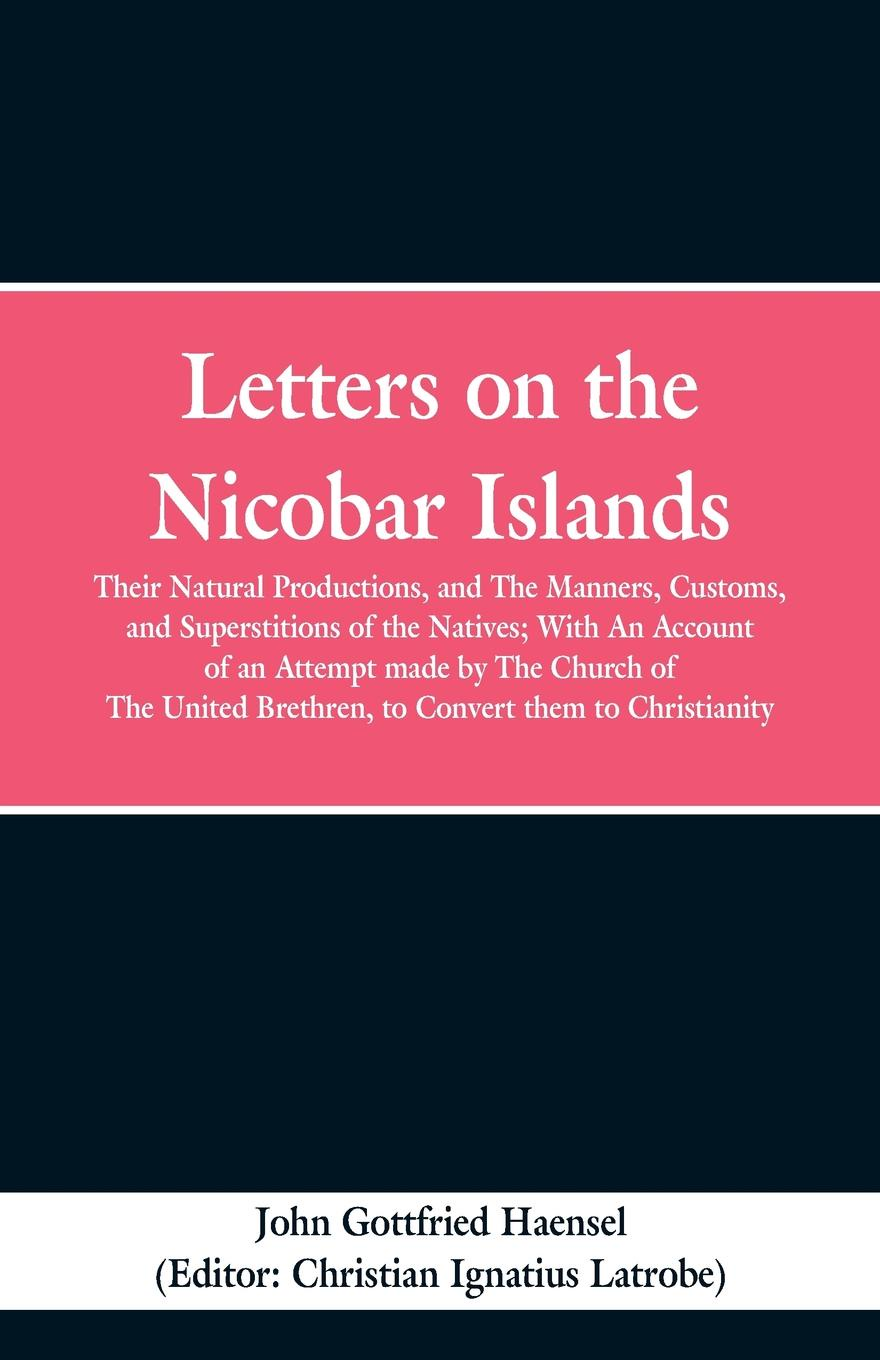 Фото - John Gottfried Haensel Letters on the Nicobar Islands. Their Natural Productions, and the Manners, Customs, and Superstitions of the Natives: With an Account of an Attempt Made by the Church of the United Brethren, to Convert Them to Christianity julian roderick felix jones and the dawn of the brethren