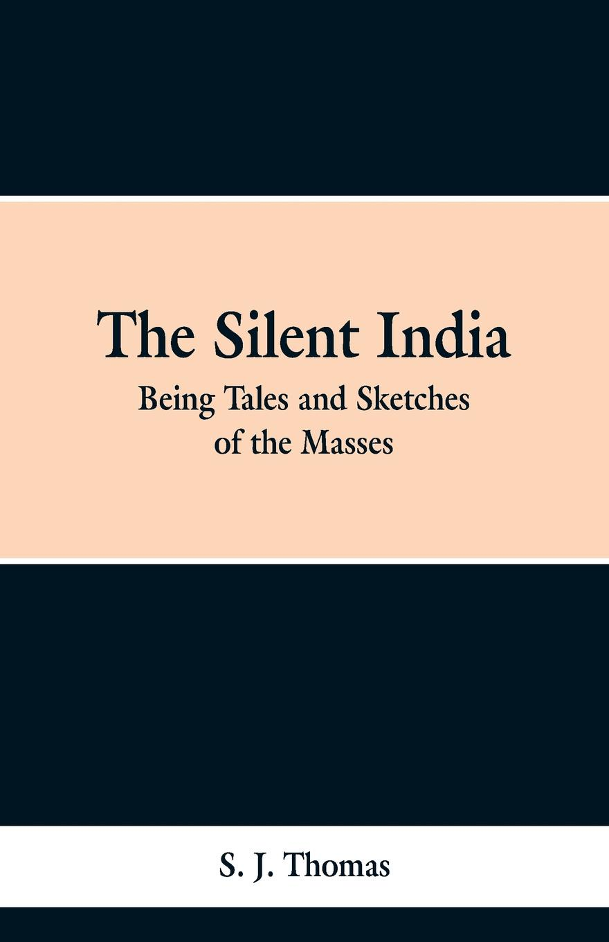 S. J. Thomson The Silent India. Being Tales and Sketches of the Masses tales speeches essays and sketches