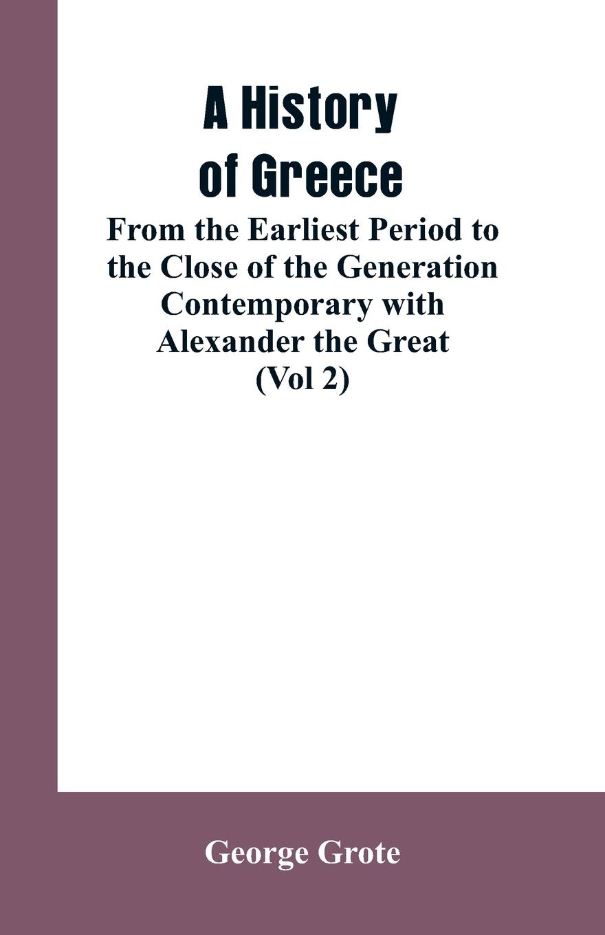 George Grote A History of Greece, From the Earliest Period to the Close of the Generation Contemporary with Alexander the Great (Vol 2) цена и фото