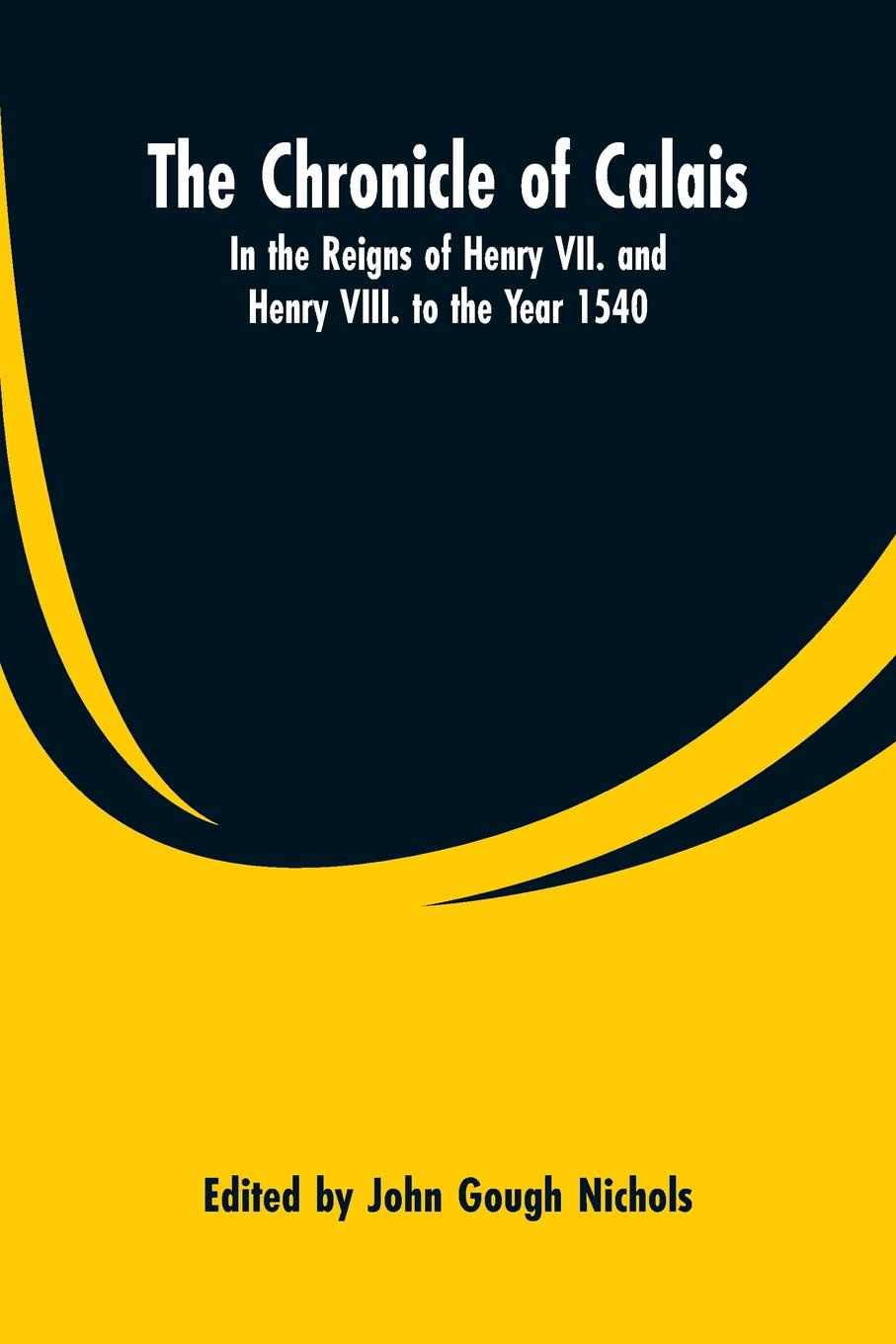 The Chronicle of Calais. In the Reigns of Henry VII. and Henry VIII. to the Year 1540 who was henry viii