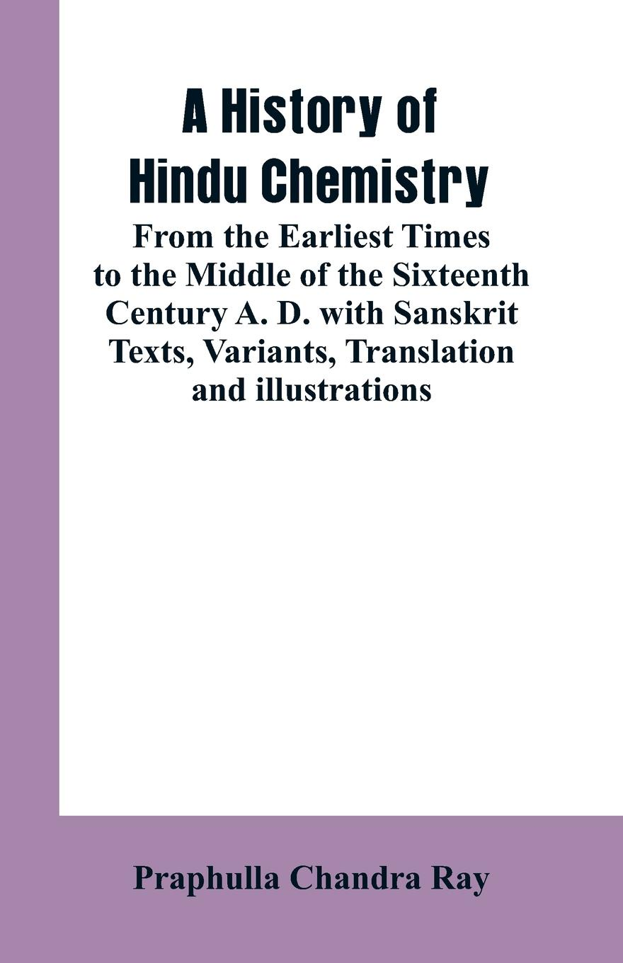 PRAPHULLA CHANDRA RAY A HISTORY OF HINDU CHEMISTRY. FROM THE EARLIEST TIMES TO THE MIDDLE OF THE SIXTEENTH CENTURY A. D.WITH SANSKRIT TEXTS, VARIANTS, TRANSLATION AND ILLUSTRATIONS william brock j the fontana history of chemistry
