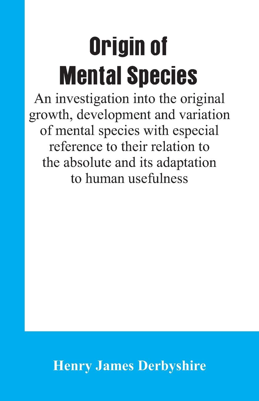 Henry James Derbyshire Origin of mental species; an investigation into the original growth, development and variation of mental species with especial reference to their relation to the absolute and its adaptation to human usefulness.