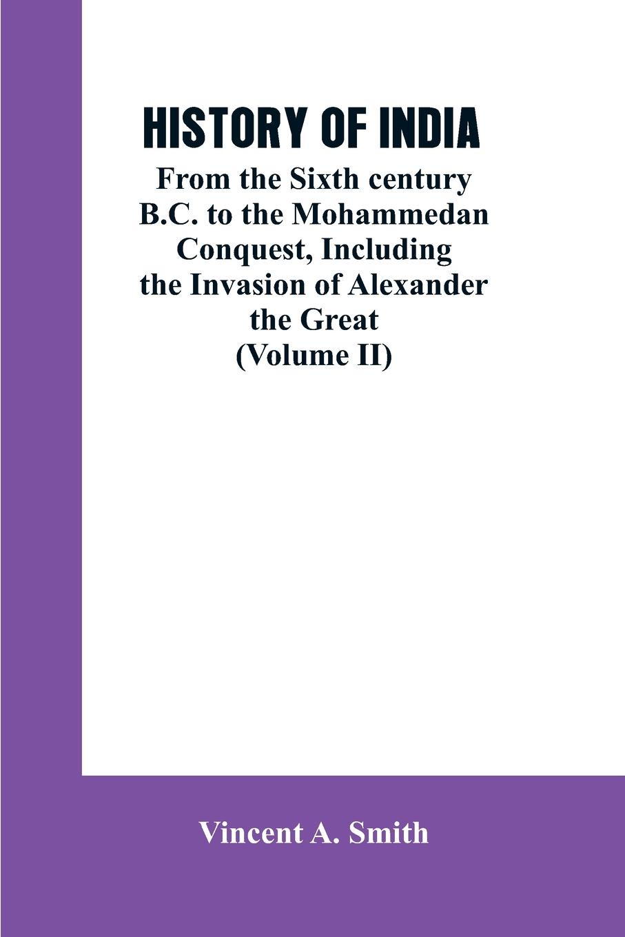 Vincent A. Smith HISTORY OF INDIA. From the Sixth century B.C. to the mohammedon conquest, including the invasion of Alexander the great (Volume II) alexander cunningham archeological survey of india volume i