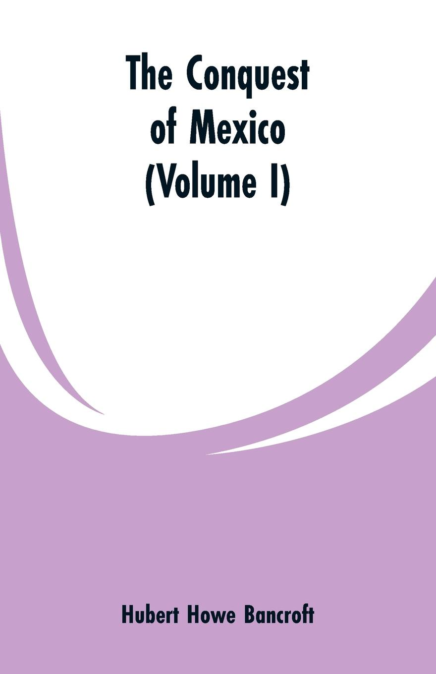 Hubert Howe Bancroft The Conquest of Mexico (Volume I) bird robert montgomery calavar or the knight of the conquest a romance of mexico
