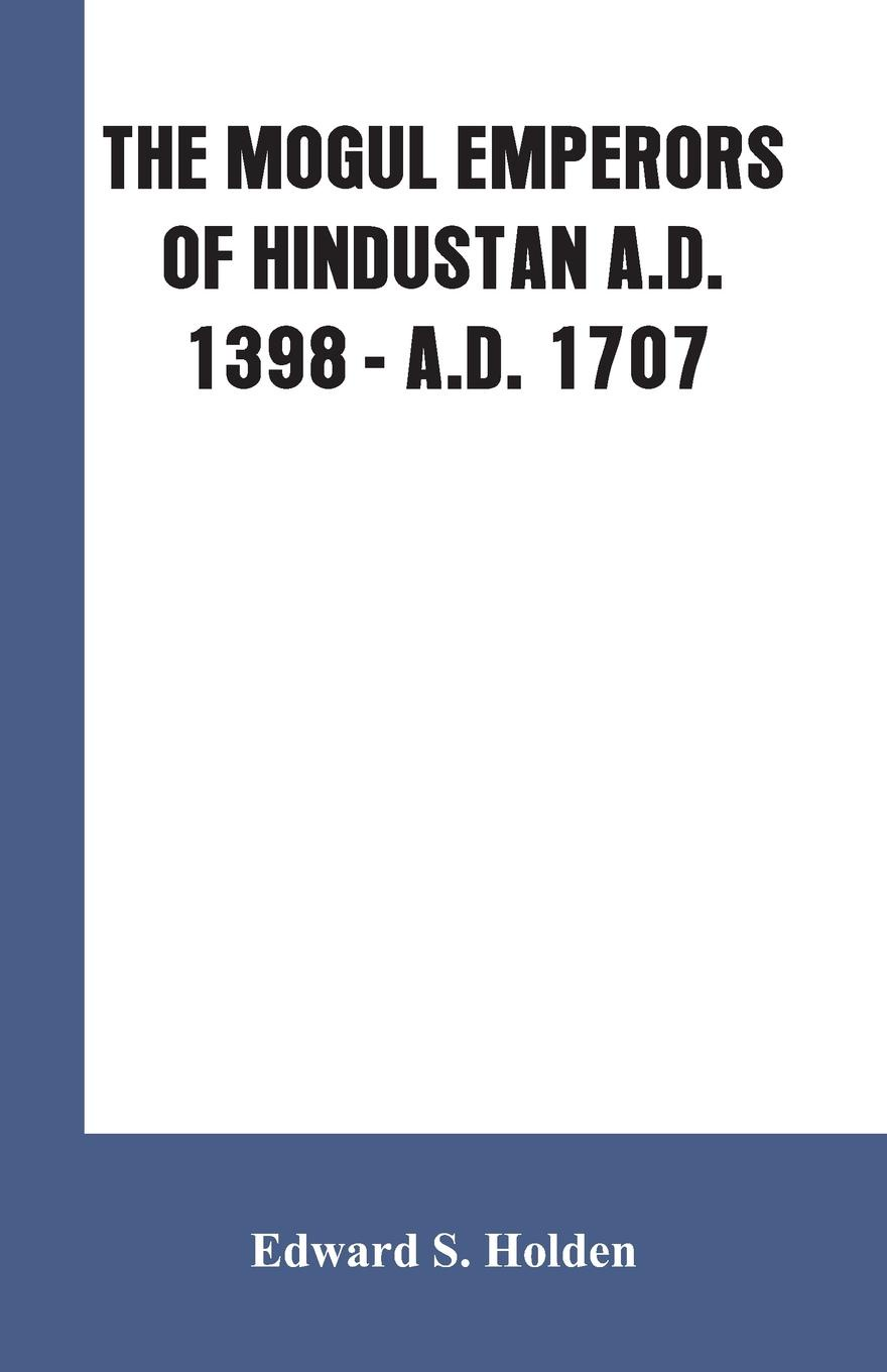 Edward S. Holden THE MOGUL EMPERORS OF HINDUSTAN A.D. 1398 - A.D. 1707 фреза chuanmutong 1707