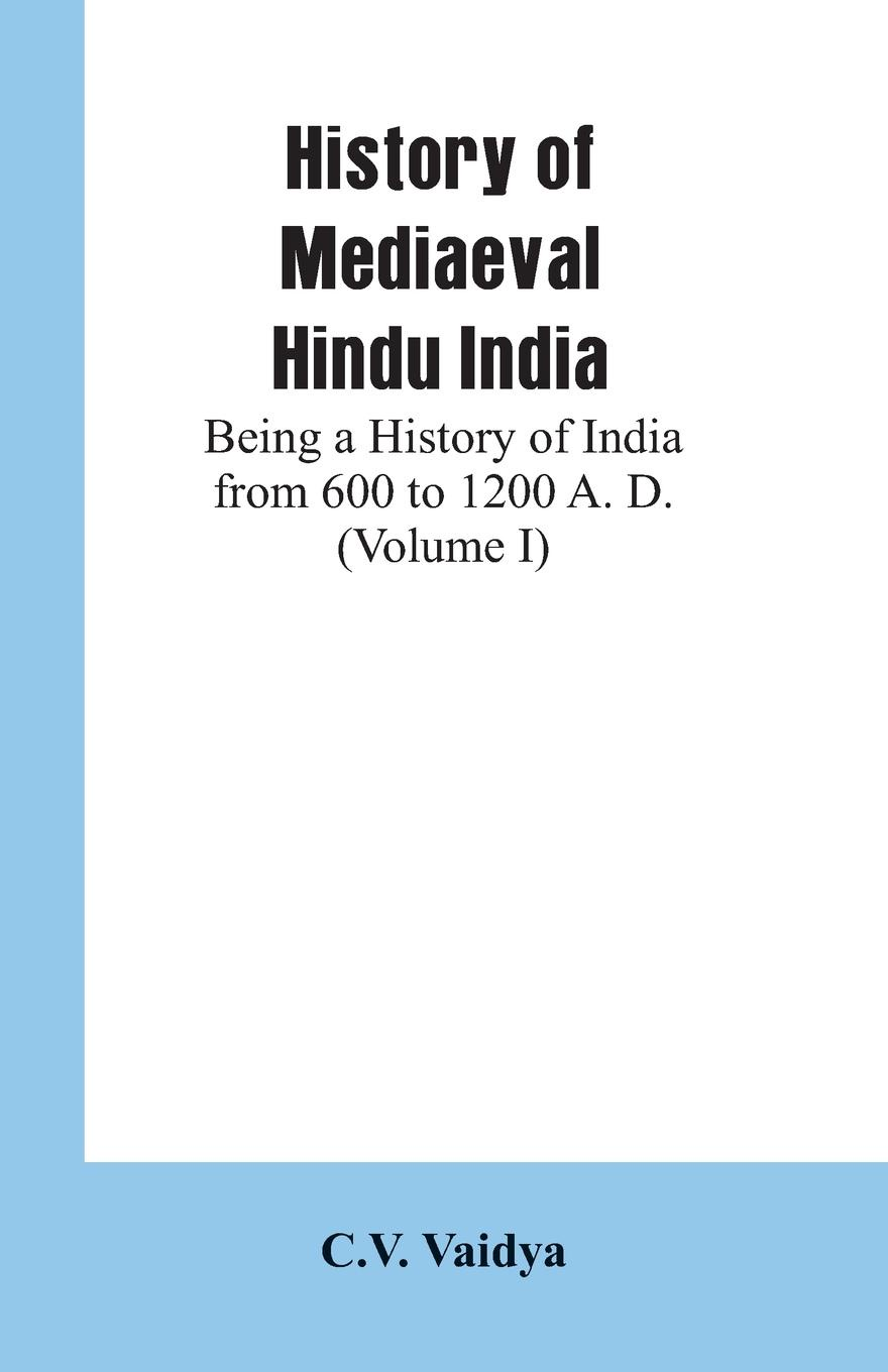 C.V. Vaidya History of Mediaeval Hindu India. Being a History of India from 600 to 1200 A. D. (Volume I) alexander cunningham archeological survey of india volume i