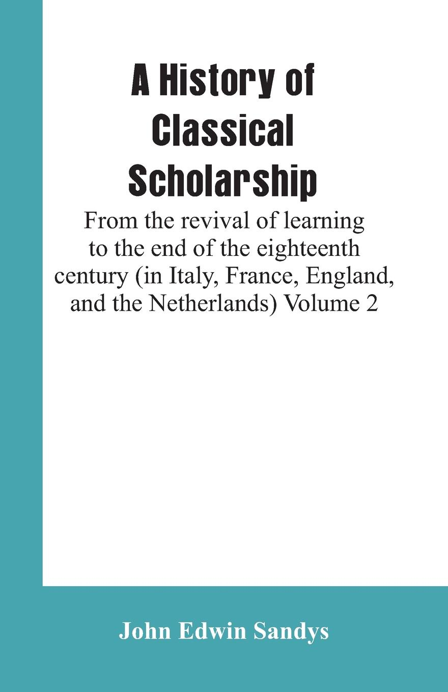 Фото - John Edwin Sandys A History of Classical Scholarship. From the revival of learning to the end of the eighteenth century (in Italy, France, England, and the Netherlands) Volume 2 james stephen lectures on the history of france volume 2