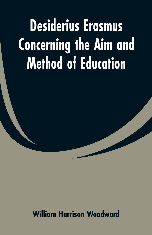 William Harrison Woodward Desiderius Erasmus Concerning the Aim and Method of Education erasmus desiderius elogio della pazzia italian edition