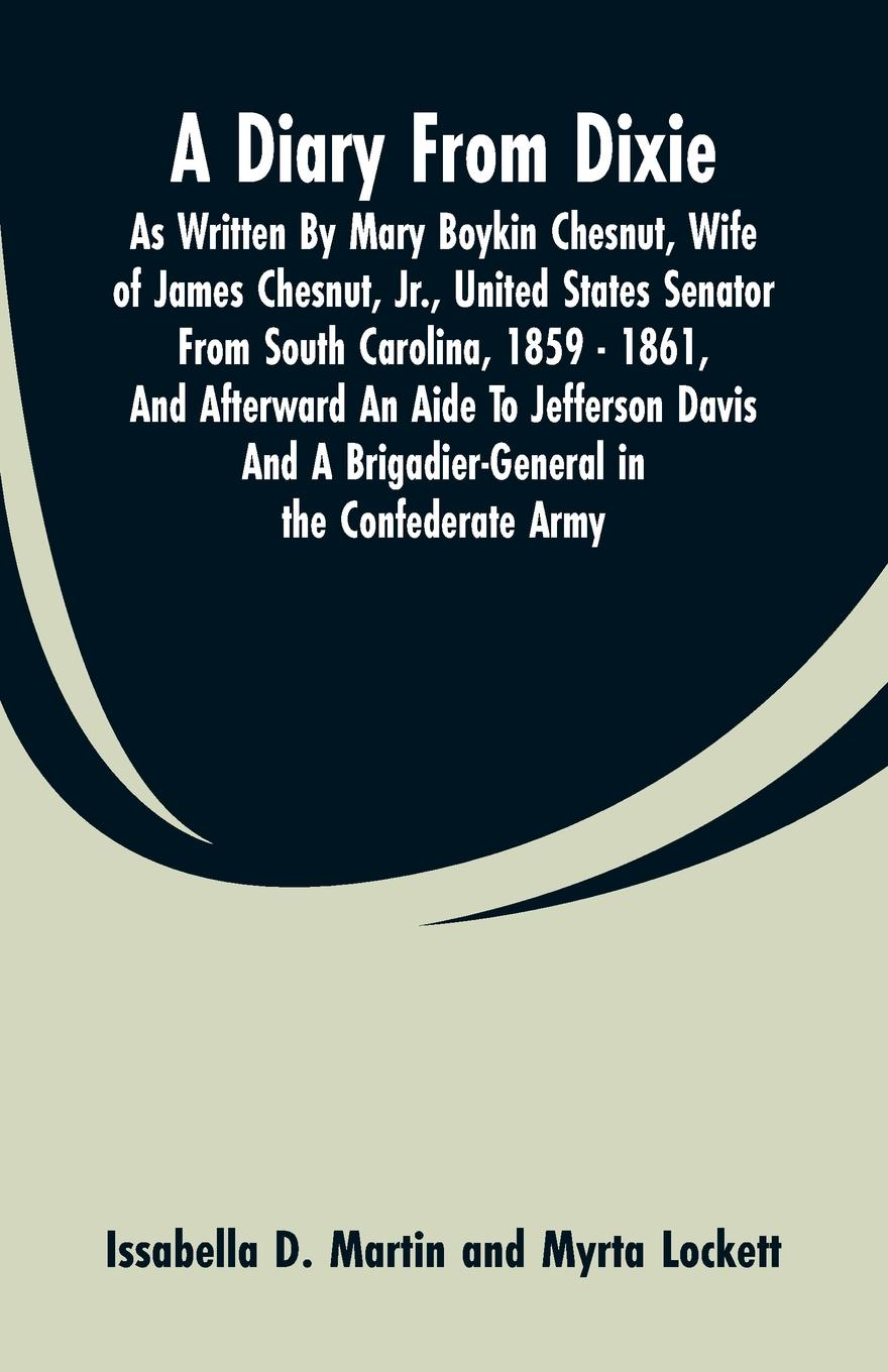 Issabella D. Martin, Myrta Lockett A Diary From Dixie. As Written By Mary Boykin Chesnut, Wife Of James Chesnut, Jr., United States Senator From South Carolina, 1859 - 1861, And Afterward An Aide To Jefferson Davis And A Brigadier-General In The Confederate Army donald chesnut ux for dummies