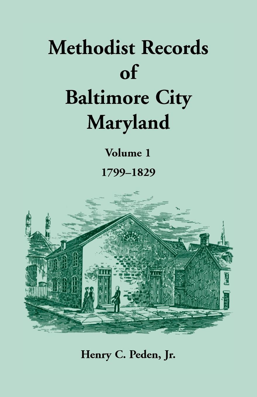 Methodist Records of Baltimore City, Volume 1, 1799-1829. Henry C Peden