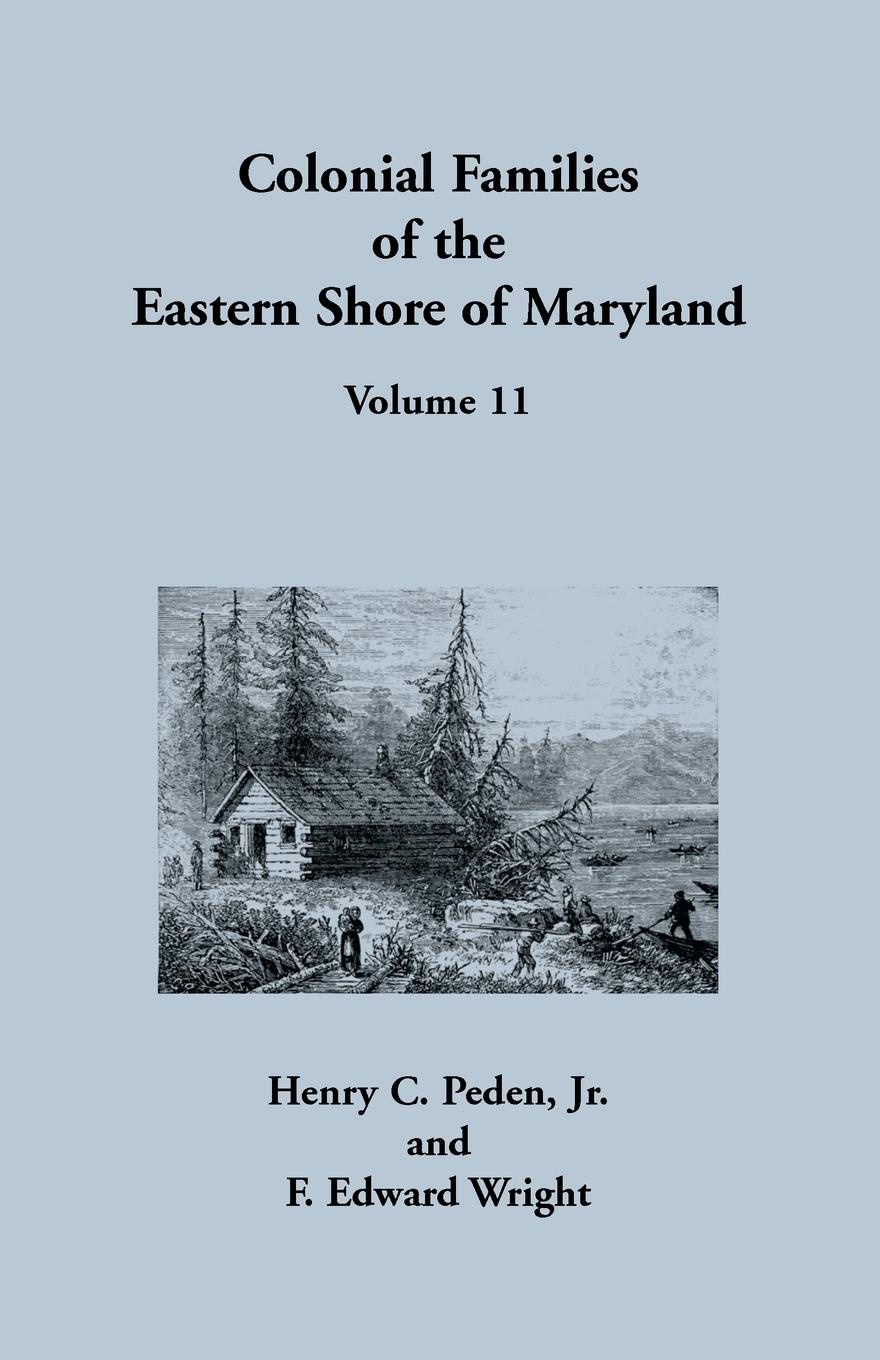 Henry C Peden, F. Edward Wright Colonial Families of the Eastern Shore of Maryland, Volume 11 stella pickett hardy colonial families of the southern states of america a history and genealogy of colonial families who settled in the colonies prior to the revolution