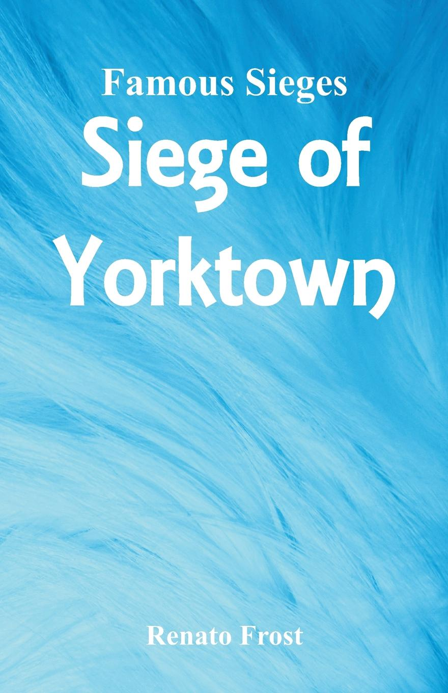 Renato Frost Famous Sieges. Siege of Yorktown мария алехина a brief history of british and american literature